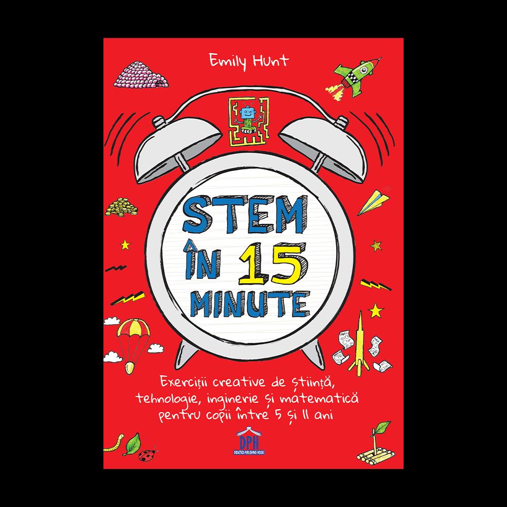 Stem in 15 minute: Exercitii creative de stiinta tehnologie inginerie si matematica pentru copii intre 5 si 11 ani